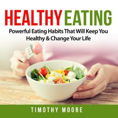 Healthy Eating: Powerful Eating Habits That Will Keep You Healthy & Change Your Life by Timothy Moore audiobook