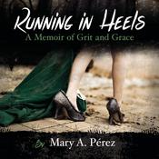 Running in Heels: A Memoir of Grit and Grace by  Mary A. Perez audiobook