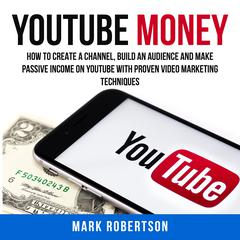 Youtube Money: How To Create a Channel, Build an Audience and Make Passive Income on YouTube With Proven Video Marketing Techniques by Mark Robertson audiobook