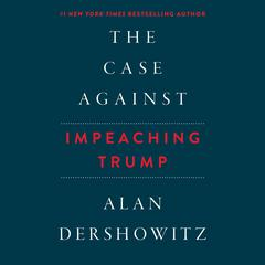 The Case against Impeaching Trump by Alan Dershowitz audiobook