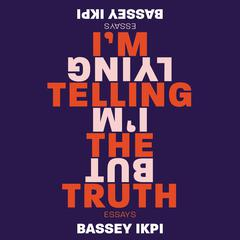 I'm Telling the Truth, but I'm Lying by Bassey Ikpi audiobook