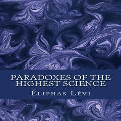 Paradoxes of the Highest Science by Eliphas Lévi audiobook