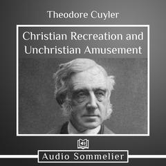 Christian Recreation and Unchristian Amusement by Theodore Cuyler audiobook