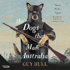 The Dogs that Made Australia by Guy Hull audiobook
