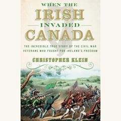 When the Irish Invaded Canada by Christopher Klein audiobook