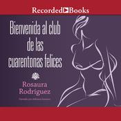 Bienvenida al club de las cuarentonas felices (Welcome to the Happy-Forties-Women Club) by  Rosaura Rodríguez audiobook