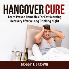 Hangover Cure: Learn Proven Remedies For Fast Morning Recovery After A Long Drinking Night by Bobby J. Brown audiobook