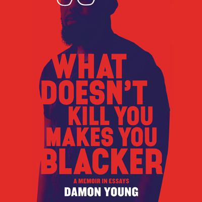 What Doesn't Kill You Makes You Blacker by Damon Young audiobook