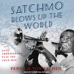 Satchmo Blows Up the World by Penny M. Von Eschen audiobook
