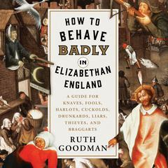 How to Behave Badly in Elizabethan England by Ruth Goodman audiobook