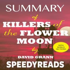 Summary of Killers of the Flower Moon by David Grann: The Osage Murders and the Birth of the FBI - Finish Entire Book in 15 Minutes by SpeedyReads  audiobook