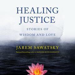 Healing Justice: Stories of Wisdom and Love by Jarem Sawatsky audiobook