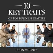 10 Key Traits of Top Business Leaders by  John Murphy audiobook