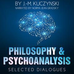 Philosophy and Psychoanalysis : Selected Dialogues by J.-M. Kuczynski audiobook
