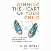 Winning the Heart of Your Child by  Mike Berry audiobook