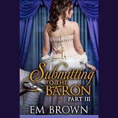 Submitting to the Baron, Part III by E. M. Brown audiobook