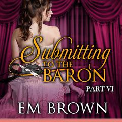 Submitting to the Baron, Part VI by E. M. Brown audiobook