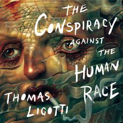The Conspiracy against the Human Race by Thomas Ligotti audiobook