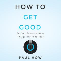 How to get good: Perfect practice when things are imperfect by Paul How audiobook