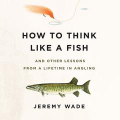 How to Think Like a Fish by Jeremy Wade audiobook