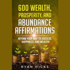 600 Wealth, Prosperity, And Abundance Affirmations by Ryan Hicks audiobook