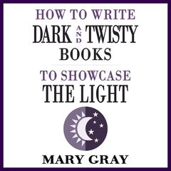 How To Write Dark and Twisty Books to Showcase the Light by Mary Gray audiobook