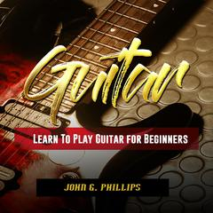 Guitar: Learn To Play Guitar for Beginners by John G. Phillips audiobook