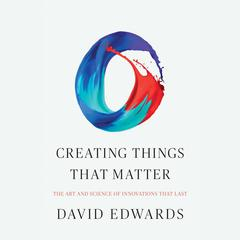 Creating Things That Matter by David Edwards audiobook