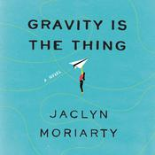 Gravity Is the Thing by  Jaclyn Moriarty audiobook