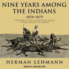Nine Years Among the Indians, 1870-1879 by Herman Lehmann audiobook