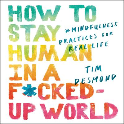 How to Stay Human in a F*cked-Up World by Tim Desmond audiobook