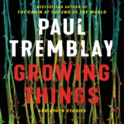 Growing Things and Other Stories by Paul Tremblay audiobook
