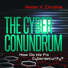 The Cyber Conundrum: How Do We Fix Cybersecurity? by Peter K. Chronis audiobook
