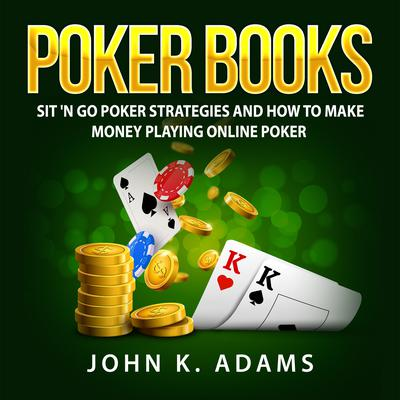 Poker Books: Sit 'N Go Poker Strategies and How To Make Money Playing Online Poker by John K. Adams audiobook