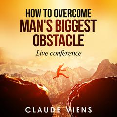 How To Overcome Man's Biggest Obstacle by Claude Viens audiobook