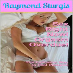 Sex Right Now, Orgasm Overdue! by Raymond Sturgis audiobook