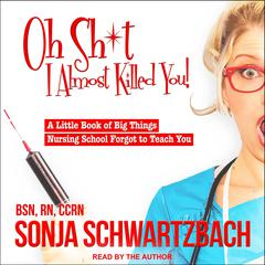 Oh Sh*t, I Almost Killed You! by Sonja Schwartzbach, BSN, RN, CCRN audiobook