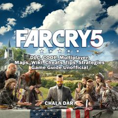 Far Cry 5, DLC, COOP, Multiplayer, Maps, Wiki, Cheats, Tips, Strategies, Game Guide Unofficial by Chala Dar audiobook
