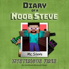 Diary Of A Minecraft Noob Steve Book 1: Mysterious Fires by MC Steve audiobook