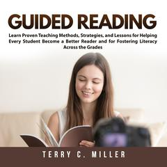 Guided Reading: Learn Proven Teaching Methods, Strategies, and Lessons for Helping Every Student Become a Better Reader and for Fostering Literacy Across the Grades