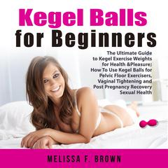Kegel Balls for Beginners: The Ultimate Guide to Kegel Exercise Weights for Health & Pleasure; How To Use Kegel Balls for Pelvic Floor Exercisers, Vaginal Tightening and Post Pregnancy Recovery Sexual Health by Melissa Brown audiobook