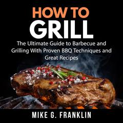How To Grill: The Ultimate Guide to Barbecue and Grilling With Proven BBQ Techniques and Great Recipes by Mike G. Franklin audiobook