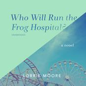 Who Will Run the Frog Hospital? by  Lorrie Moore audiobook