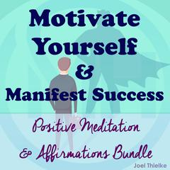 Motivate Yourself & Manifest Success - Positive Meditation & Affirmations Bundle by Joel Thielke audiobook