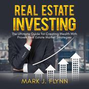 Real Estate Investing: The Ultimate Guide for Creating Wealth With Proven Real Estate Market Strategies by  Mark J. Flynn audiobook