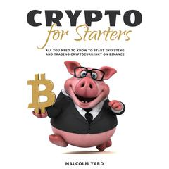 Crypto for Starters: All You Need To Know To Start Investing and Trading Cryptocurrency on Binance by Malcolm Yard audiobook