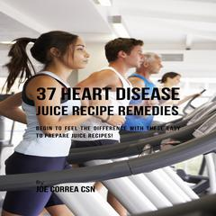 37 Heart Disease Juice Recipe Remedies by Joe Correa audiobook