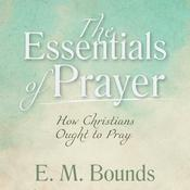 The Essentials of Prayer by  E. M. Bounds audiobook