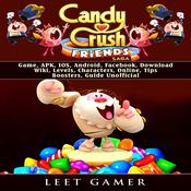 Candy Crush Friends Saga Game, APK, IOS, Android, Facebook, Download, Wiki, Levels, Characters, Online, Tips, Boosters, Guide Unofficial by  Leet Gamer audiobook