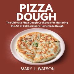 Pizza Dough: The Ultimate Pizza Dough Cookbook for Mastering the Art of Extraordinary Homemade Dough by Mary J. Watson audiobook